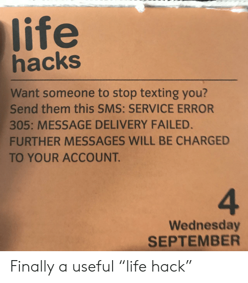 """sms: life  hacks  Want someone to stop texting you?  Send them this SMS: SERVICE ERROR  305: MESSAGE DELIVERY FAILED.  FURTHER MESSAGES WILL BE CHARGED  TO YOUR ACCOUNT.  4  Wednesday  SEPTEMBER Finally a useful """"life hack"""""""