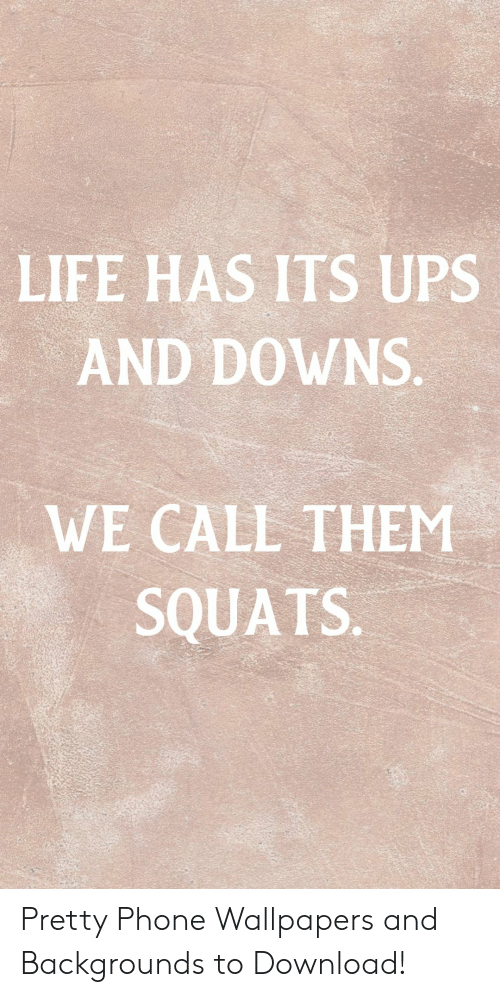 downs: LIFE HAS ITS UPS  AND DOWNS.  WE CALL THEM  SQUATS. Pretty Phone Wallpapers and Backgrounds to Download!