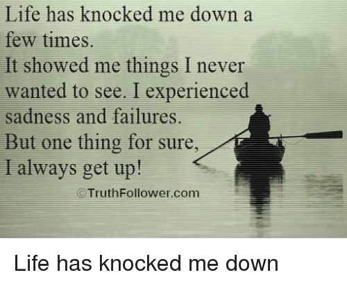 Experiencers: Life has knocked me down  a  few times.  It showed me things I never  wanted to see. I experienced  sadness and failures.  But one thing for sure  I always get up!  C Truth Follower com Life has knocked me down