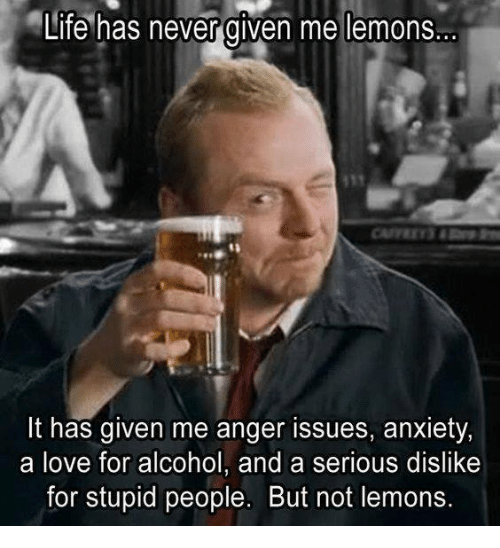 Dank, Life, and Love: Life has never given me lemons.  It has given me anger issues, anxiety,  a love for alcohol, and a serious dislike  for stupid people. But not lemons.