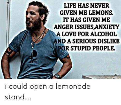 stupid people: LIFE HAS NEVER  GIVEN ME LEMONS.  IT HAS GIVEN ME  ANGER ISSUESANXIETY  A LOVE FOR ALCOHOL  DASERIOUS DISLIKE  FOR STUPID PEOPLE. i could open a lemonade stand...