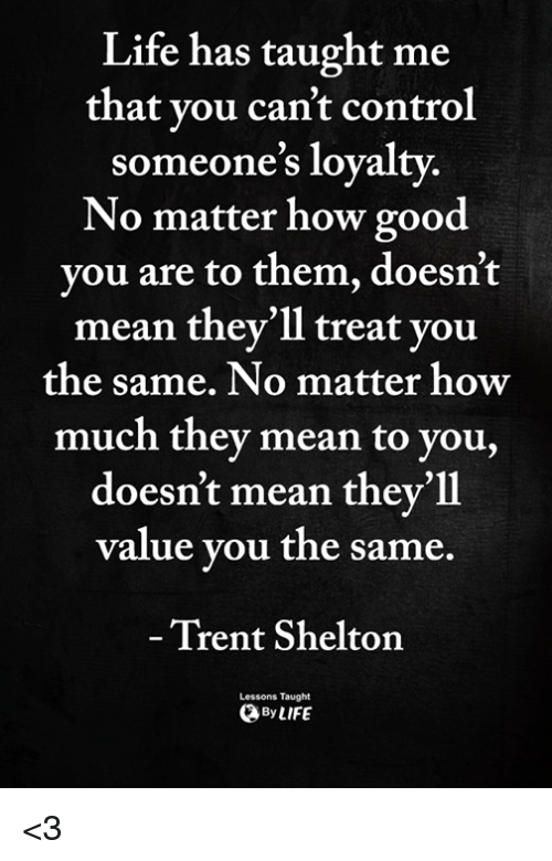 Life, Memes, and Control: Life has taught me  that vou can't control  someone's loyalty.  No matter how good  you are to them, doesn't  mean they'll treat you  the same. No matter how  much they mean to you,  doesn't mean thev'll  value you the same.  Trent Shelton  Lessons Taught  ByLIFE <3