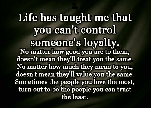 life has taught me that you cant control someones loyalty 3504138 life has taught me that you can't control someone's loyalty no