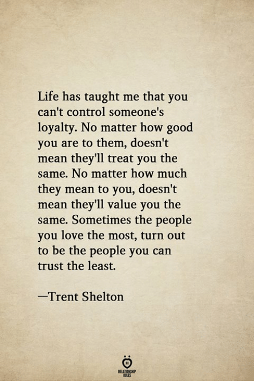 trent: Life has taught me that you  can't control someone's  loyalty. No matter how good  you are to them, doesn't  mean they'll treat you the  same. No matter how much  they mean to you, doesn't  mean they'll value you the  same. Sometimes the people  you love the most, turn out  to be the people you can  trust the least.  Trent Shelton