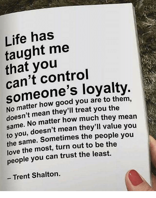trent: Life has  taught me  that you  can't control  someone's loyalty  No matter how good you are to them,  doesn't mean they'll treat you the  e. No matter how much they mean  same.  ou, doesn't mean they'll value you  to y  the same. Sometimes the people you  love the most, turn out to be the  people you can trust the least.  - Trent Shalton.