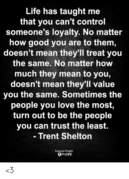 loyalty: Life has taught me  that you can't control  someone's loyalty. No matter  how good you are to them,  doesn't mean they'll treat you  the same. No matter how  much they mean to you,  doesn't mean they'll value  you the same. Sometimes the  people you love the most,  turn out to be the people  you can trust the least.  - Trent Shelton  Lessons Taught  By LIFE <3