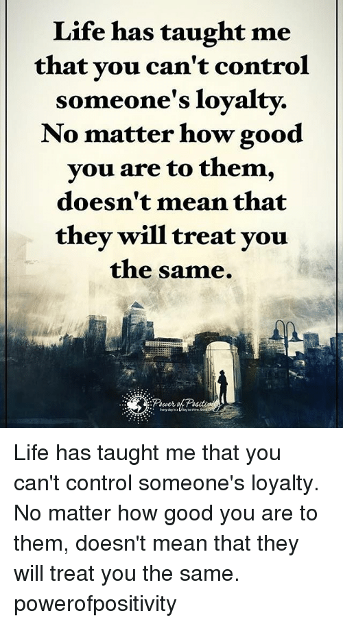 Taughting: Life has taught me  that you can't control  someone's loyalty.  No matter how good  you are to them  doesn't mean that  they will treat you  the same. Life has taught me that you can't control someone's loyalty. No matter how good you are to them, doesn't mean that they will treat you the same. powerofpositivity