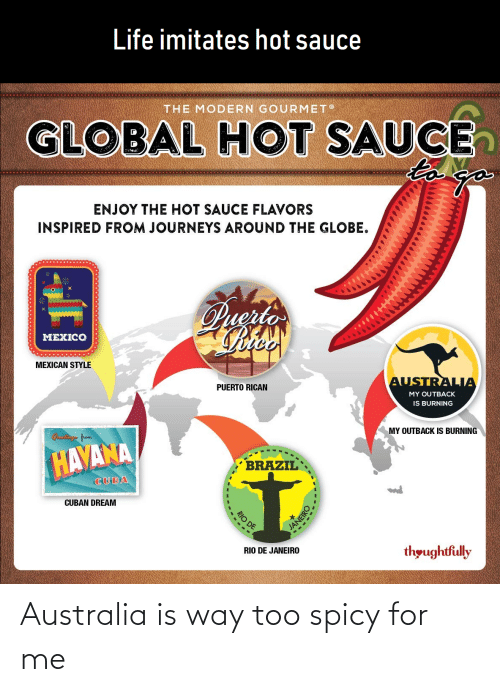 puerto rican: Life imitates hot sauce  THE MODERN GOURMET  GLOBAL HOT SAUCE  to  ENJOY THE HOT SAUCE FLAVORS  INSPIRED FROM JOURNEYS AROUND THE GLOBE.  Puerto  MEXICO  MEXICAN STYLE  AUSTRALIA  PUERTO RICAN  MY OUTBACK  IS BURNING  MY OUTBACK IS BURNING  Craetings from  HAVANA  BRAZIL  CUBA  CUBAN DREAM  thoughtfully  RIO DE JANEIRO  RIO DE  LANEIRO Australia is way too spicy for me