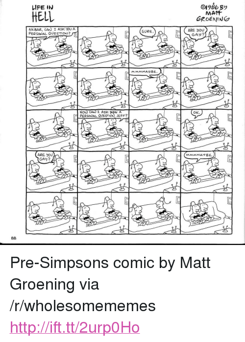 "Life, The Simpsons, and Http: LIFE IN  HELL  GROENING  AKBAR, CAN I ASK you A  PERSONAL QUESTION? I  ARE you  GAY?  SURE  Ok.  PERSONAL QUESTION, JEFF?  ARE JoU <p>Pre-Simpsons comic by Matt Groening via /r/wholesomememes <a href=""http://ift.tt/2urp0Ho"">http://ift.tt/2urp0Ho</a></p>"