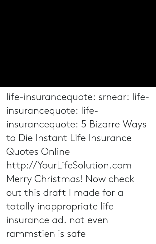 ways to die: life-insurancequote: srnear:  life-insurancequote:   life-insurancequote:   5 Bizarre Ways to Die Instant Life Insurance Quotes Online http://YourLifeSolution.com   Merry Christmas! Now check out this draft I made for a totally inappropriate life insurance ad.   not even rammstien is safe
