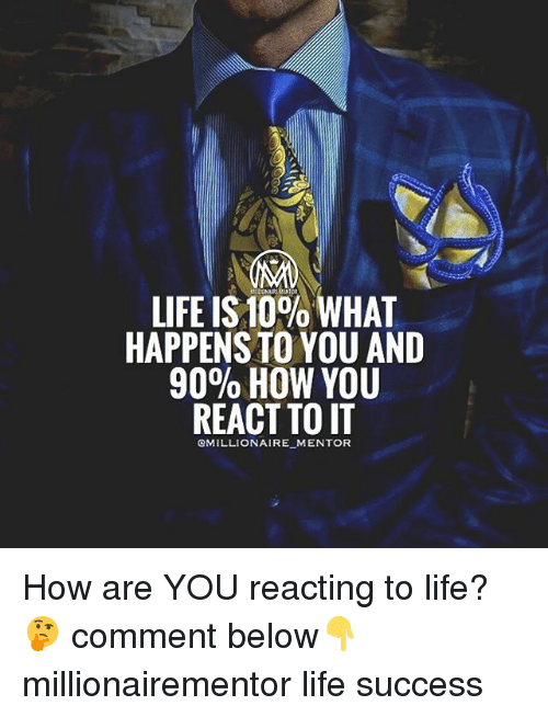 Life, Memes, and Success: LIFE IS 10% WHAT  HAPPENS TO YOU AND  9090 HOW YOU  REACT TO IT  CMILLIONAIRE MENTOR How are YOU reacting to life?🤔 comment below👇 millionairementor life success