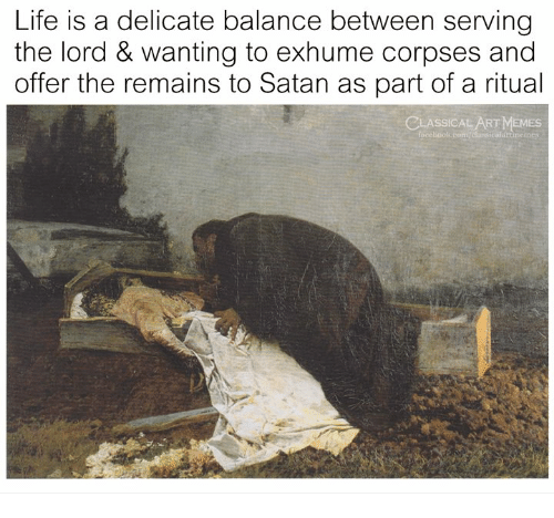 Life, Memes, and Classical Art: Life is a delicate balance between serving  the lord & wanting to exhume corpses and  offer the remains to Satan as part of a ritual  CLASSICAL ART MEMES  faceboolk  inemes