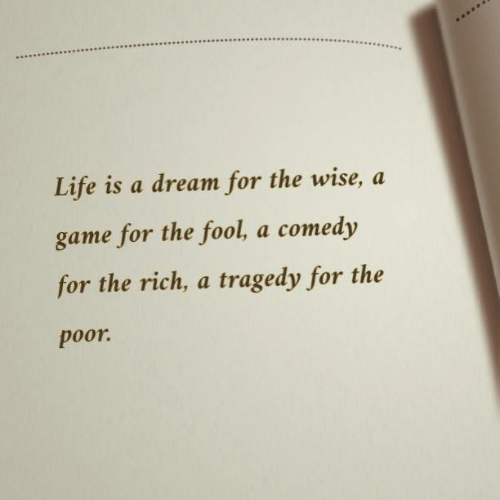 A Dream: Life is a dream for the wise, a  game for the fool, a comedy  for the rich, a tragedy for the  poor