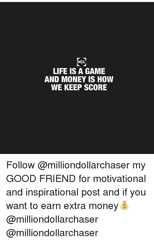 Life, Memes, and Money: LIFE IS A GAME  AND MONEY IS HOW  WE KEEP SCORE Follow @milliondollarchaser my GOOD FRIEND for motivational and inspirational post and if you want to earn extra money💰 @milliondollarchaser @milliondollarchaser