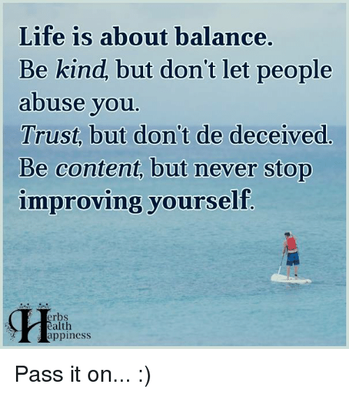 memes: Life is about balance.  Be kind, but don't let people  abuse you  Trust, but don't de deceived  Be content, but never stop  improving yourself  erbs  ealth  appiness Pass it on... :)
