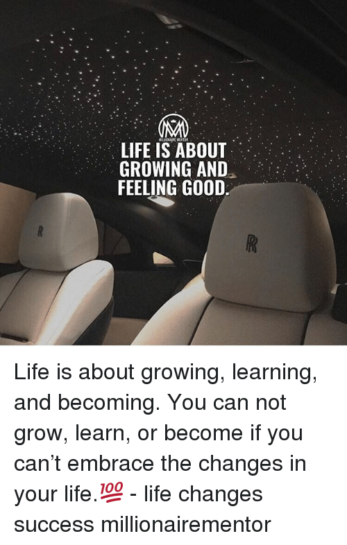 Life, Memes, and Good: LIFE IS ABOUT  GROWING AND  FEELING GOOD Life is about growing, learning, and becoming. You can not grow, learn, or become if you can't embrace the changes in your life.💯 - life changes success millionairementor