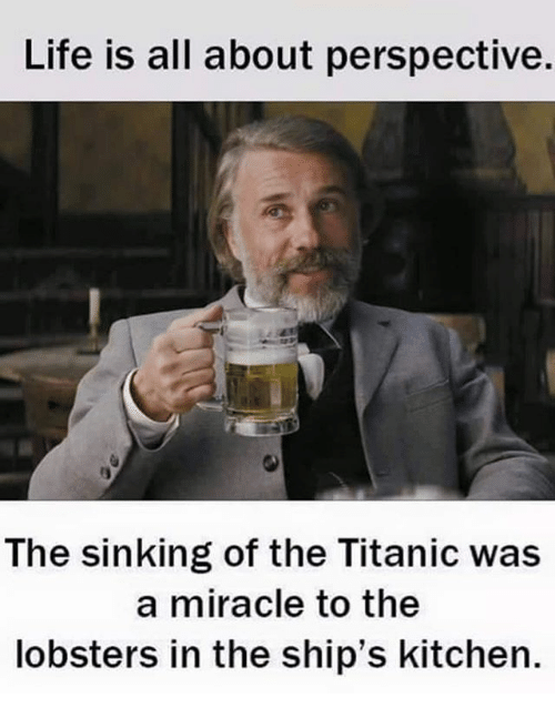 Life, Memes, and Titanic: Life is all about perspective.  The sinking of the Titanic was  a miracle to the  lobsters in the ship's kitchen.