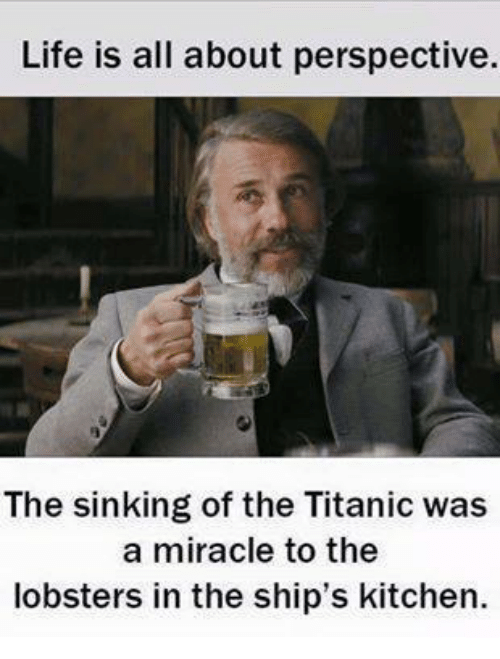 Life Is All About Perspective the Sinking of the Titanic Was a Miracle to the Lobsters in the ...