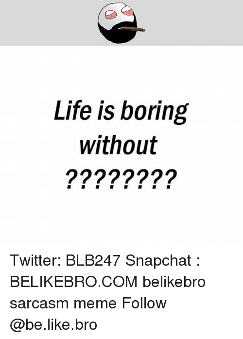 Be Like, Life, and Meme: Life is boring  without Twitter: BLB247 Snapchat : BELIKEBRO.COM belikebro sarcasm meme Follow @be.like.bro