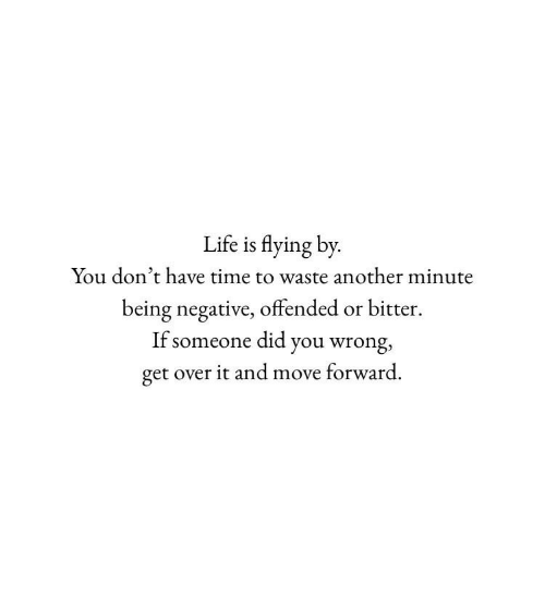 get over it: Life is flying by  You don't have time to waste another minute  being negative, offended or bitter  If someone did you wrong,  get over it and move forward.