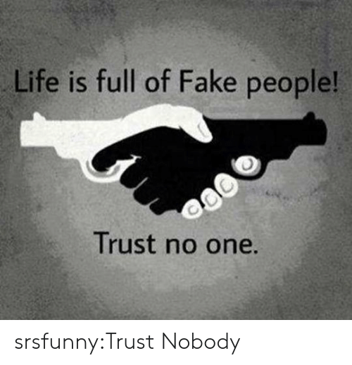 Trust Nobody: Life is full of Fake people!  Trust no one. srsfunny:Trust Nobody