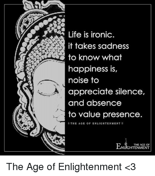 enlightening: Life is ironic.  it takes sadness  to know what  happiness is,  noise to  appreciate silence,  and absence  to value presence.  Il THE AGE OF ENLIGHTENMENT  THE AGE OF The Age of Enlightenment <3