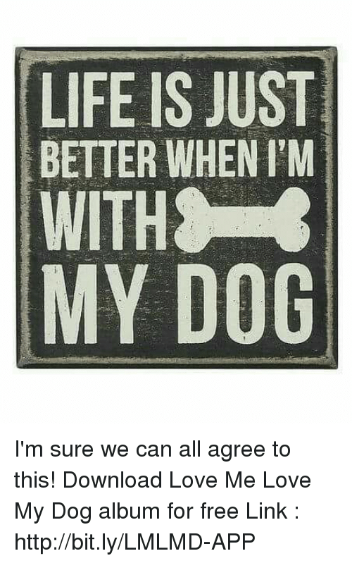 love my dogs: LIFE IS JUST  BETTER WHEN I'M  WITH  MY DOG I'm sure we can all agree to this! Download Love Me Love My Dog album for free  Link : http://bit.ly/LMLMD-APP