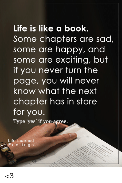 """Excits: Life is like a book.  Some chapters are sad,  some are happy, and  some are exciting, but  if you never turn the  page, you will never  know what the next  chapter has in store  for you.  Type """"yes' if you agree.  Life  earned  F e e l i n g s <3"""