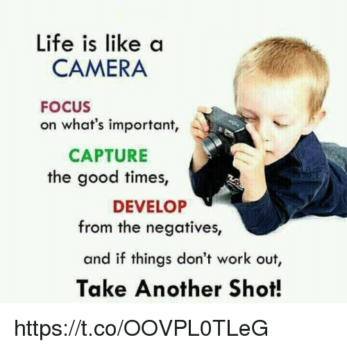 Life, Memes, and Work: Life is like a  CAMERA  FOCUS  on what's important,  CAPTURE  the good times,  DEVELOP  from the negatives,  and if things don't work out,  Take Another Shot! https://t.co/OOVPL0TLeG