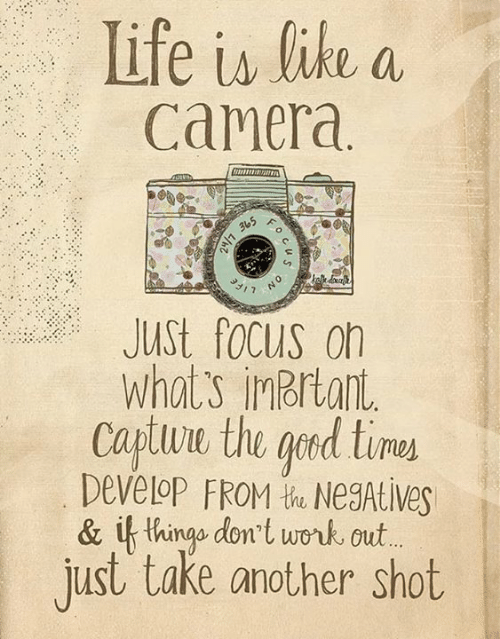 Ged: Life is like a  Camera  JUSt focus on  What's inbrtant  Captuwe the ged time  Develop FROM t NegAtive  & if thingo dont work out  just take another shot