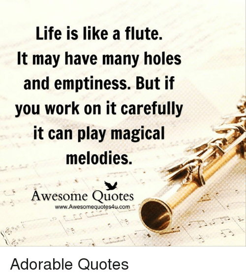 Life, Memes, and Holes: Life is like a flute.  It may have many holes  and emptiness. But if  you work on it carefully  it can play magical  melodies.  Awesome Quotes  www.Awesomequotes4u.comSZ Adorable Quotes
