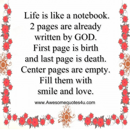 Memes, Notebook, and 🤖: Life is like a notebook.  2 pages are already  written by GOD  First page is birth  and last page is death  Center pages are empty.  Fill them with  smile and love.  www.Awesomequotes4u.com