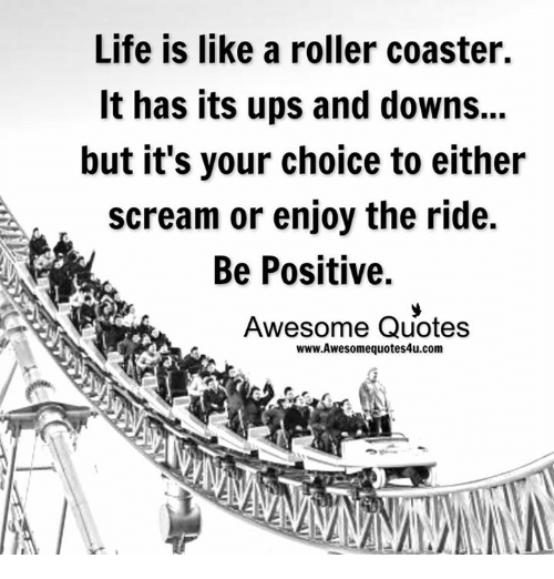 roller coasters: Life is like a roller coaster.  It has its ups and downs...  but it's your choice to either  scream or enjoy the ride.  Be Positive.  Awesome Quotes  www.Awesomequotes4u.com