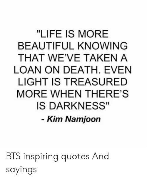"loan: ""LIFE IS MORE  BEAUTIFUL KNOWING  THAT WE'VE TAKEN A  LOAN ON DEATH. EVEN  LIGHT IS TREASURED  MORE WHEN THERE'S  IS DARKNESS""  - Kim Namjoon BTS inspiring quotes And sayings"