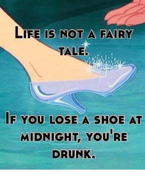 Drunk, Life, and Memes: LIFE IS NOT A FAIRY  TALE.  IF YOU LOSE A SHOE AT  MIDNIGHT, YOU RE  DRUNK.