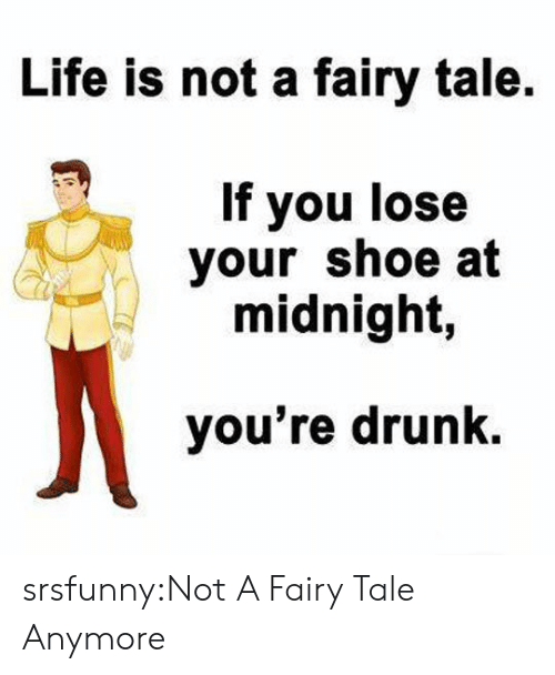 fairy tale: Life is not a fairy tale  If you lose  your shoe at  midnight,  you're drunk. srsfunny:Not A Fairy Tale Anymore