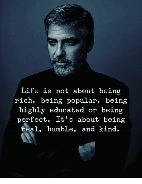 Being Real: Life is not about being  rich, being popular, being  highly educated or being  perfect. It's about being  real, humble, and kind