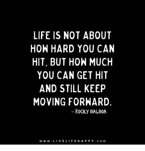 Rocky Balboa: LIFE IS NOT ABOUT  HOW HARD YOU CAN  HIT, BUT HOW MUCH  YOU CAN GET HIT  AND STILL KEEP  MOVING FORWARD.  ROCKY BALBOA  TW W w. LIVE LIFE HAP  P Y C O M
