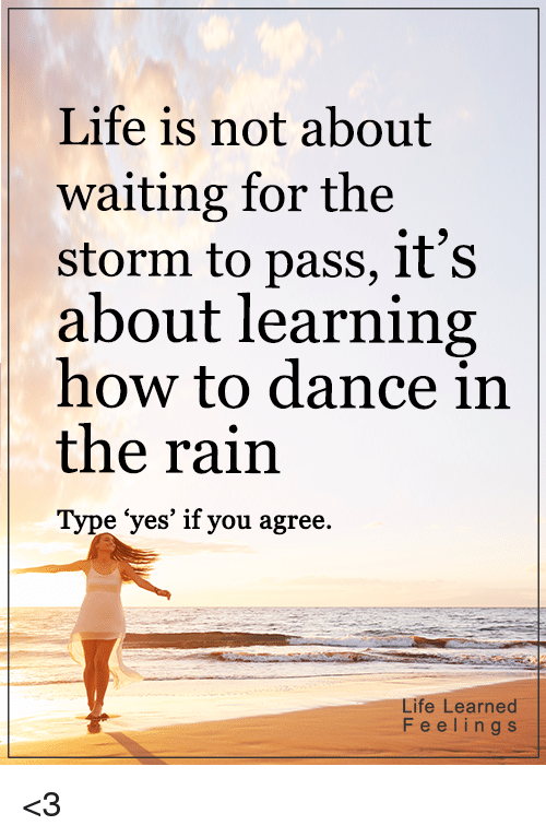 "dancing in the rain: Life is not about  waiting for the  storm to pass, it's  about learning  how to dance in  the rain  Type ""yes' if you agree.  Life Learned  F e e l i n g s <3"