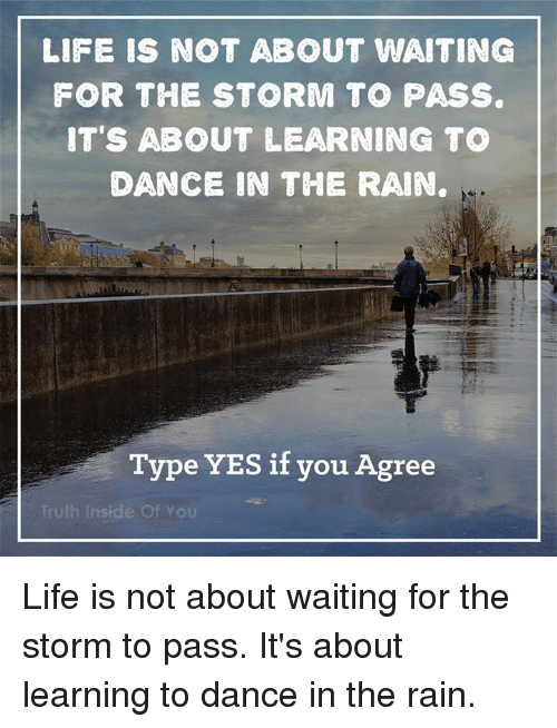dancing in the rain: LIFE IS NOT ABOUT WAITING  FOR THE STORM TO PASS.  IT'S ABOUT LEARNING TO  DANCE IN THE RAIN.  Type YES if you Agree  Truth Inside of YOU Life is not about waiting for the storm to pass. It's about learning to dance in the rain.