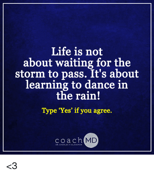 dancing in the rain: Life is not  about waiting for the  storm to pass. It's about  learning to dance in  the rain!  Type 'Yes' if you agree.  c o a c h  MD  DR. CHARLES F. GLASSMAN <3