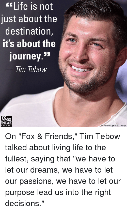 """tebow: Life is not  just about the  destination,  it's about the  journey.»  lim lebow  FOX  NEWS  Lionel Hahn/Sipa USA/AP Images  cha n ne I On """"Fox & Friends,"""" Tim Tebow talked about living life to the fullest, saying that """"we have to let our dreams, we have to let our passions, we have to let our purpose lead us into the right decisions."""""""