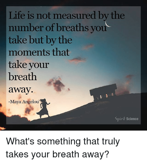 Spirit Science: Life is not measured by the  number of breaths you  take but by the  moments that  take your  breath  away  -Maya Angelou  Spirit Science What's something that truly takes your breath away?