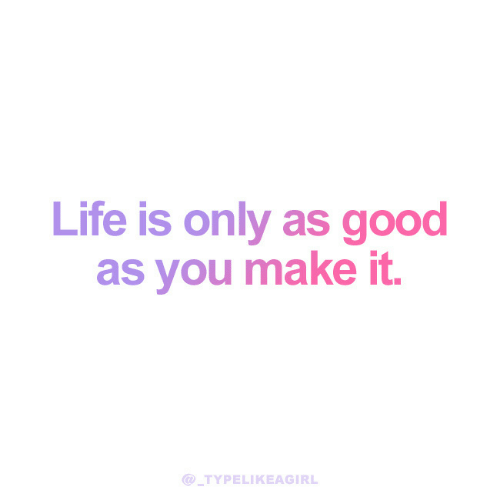 Good As: Life is only as good  as you make it.  TYPELIKEAGIRL