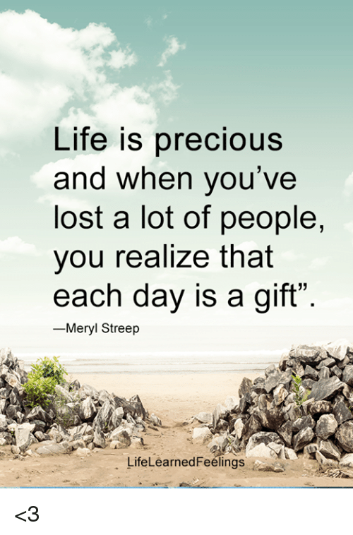 "Life, Memes, and Precious: Life is precious  and when you've  lost a lot of people,  you realize that  each day is a gift""  Meryl Streep  LifeLearned Feelings <3"