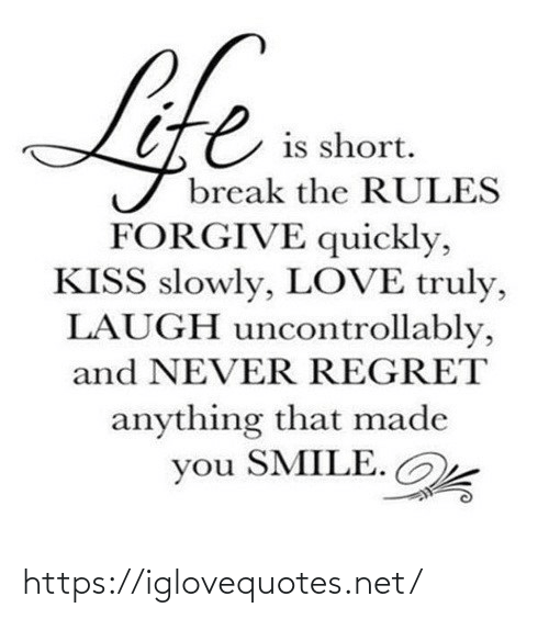 Kiss: Life  is short.  break the RULES  FORGIVE quickly,  KISS slowly, LOVE truly,  LAUGH uncontrollably,  and NEVER REGRET  anything that made  you SMILE. https://iglovequotes.net/