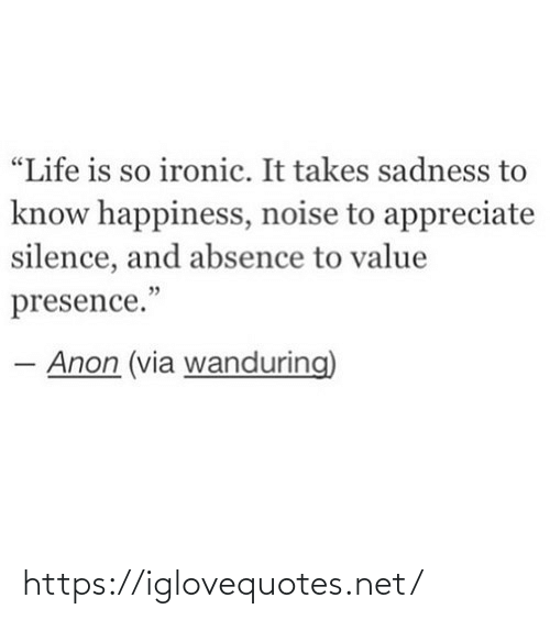 "Ironic: ""Life is so ironic. It takes sadness to  know happiness, noise to appreciate  silence, and absence to value  presence.""  Anon (via wanduring) https://iglovequotes.net/"