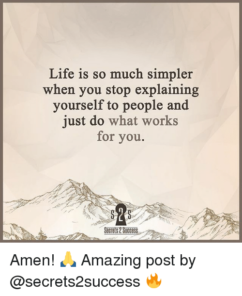 Life, Memes, and Amazing: Life is so much simpler  when you stop explaining  yourself to people and  just do what works  for you.  Secrets UCCOSS Amen! 🙏 Amazing post by @secrets2success 🔥