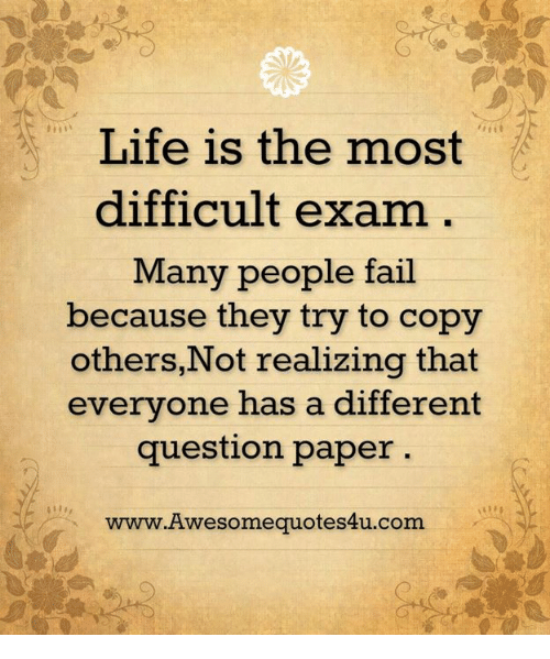 Fail, Memes, and 🤖: Life is the most  difficult exam  Many people fail  because they try to copy  others, Not realizing that  everyone has a different  question paper  www.Awesomequotes4u.com.