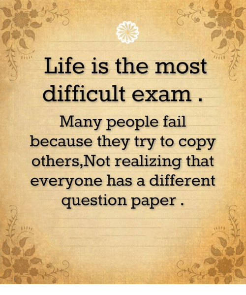 Fail, Life, and Memes: Life is the most  difficult exam  Many people fail  because they try to cop  others, Not realizing that  everyone has a different  question paper
